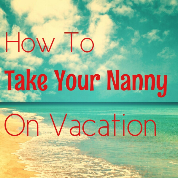 How to Take Your Nanny on Vacation